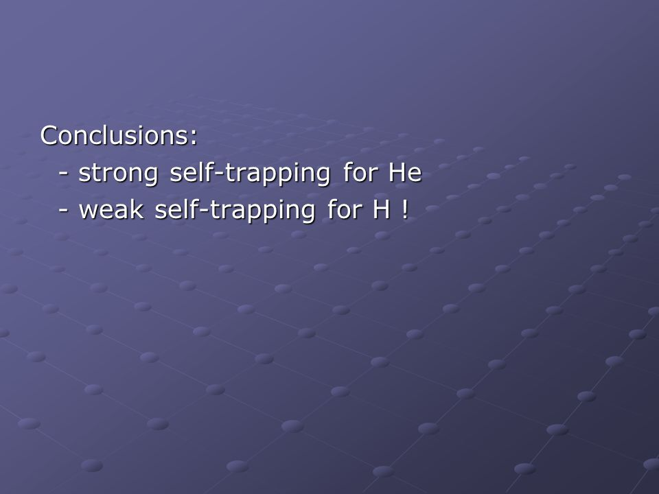 Conclusions: - strong self-trapping for He - strong self-trapping for He - weak self-trapping for H .