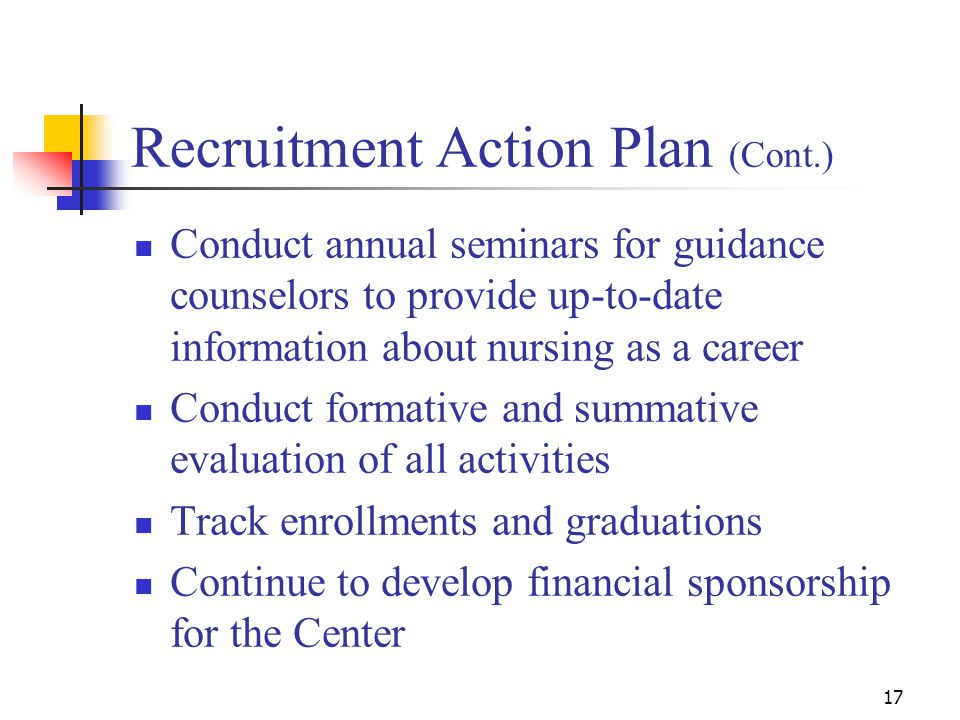 17 Recruitment Action Plan (Cont.) Conduct annual seminars for guidance counselors to provide up-to-date information about nursing as a career Conduct formative and summative evaluation of all activities Track enrollments and graduations Continue to develop financial sponsorship for the Center