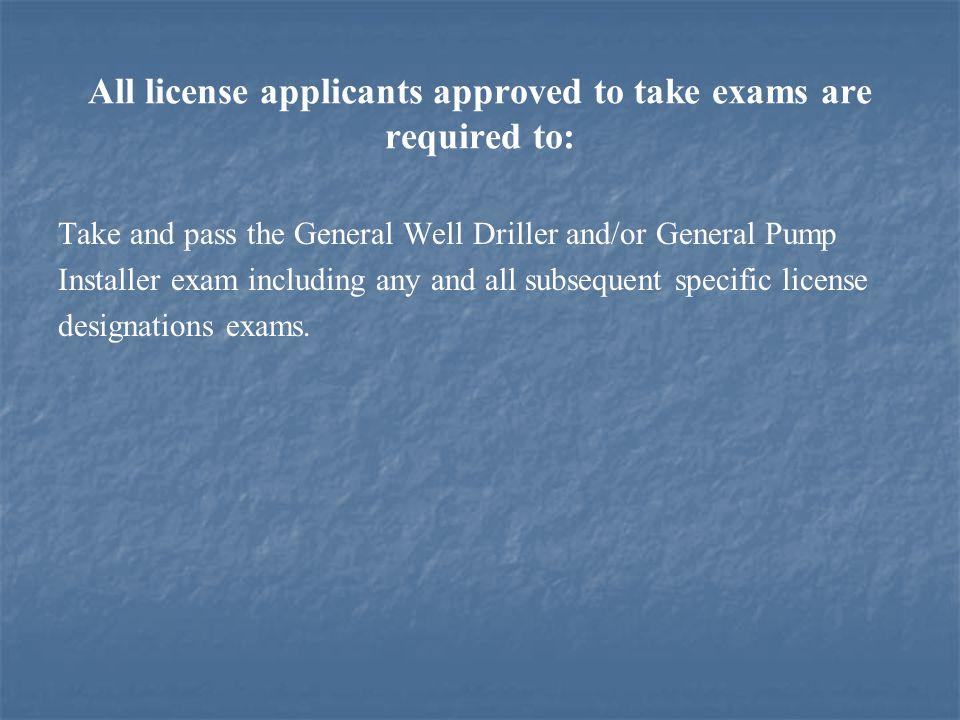 All license applicants approved to take exams are required to: Take and pass the General Well Driller and/or General Pump Installer exam including any and all subsequent specific license designations exams.