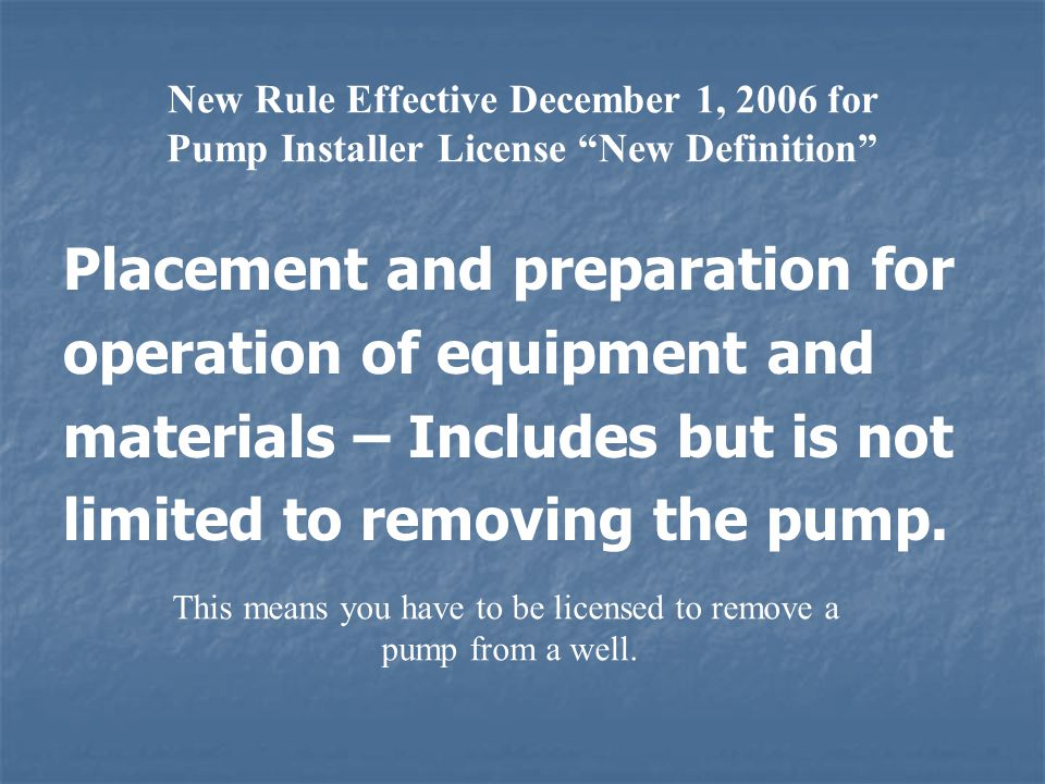 New Rule Effective December 1, 2006 for Pump Installer License New Definition Placement and preparation for operation of equipment and materials – Includes but is not limited to removing the pump.
