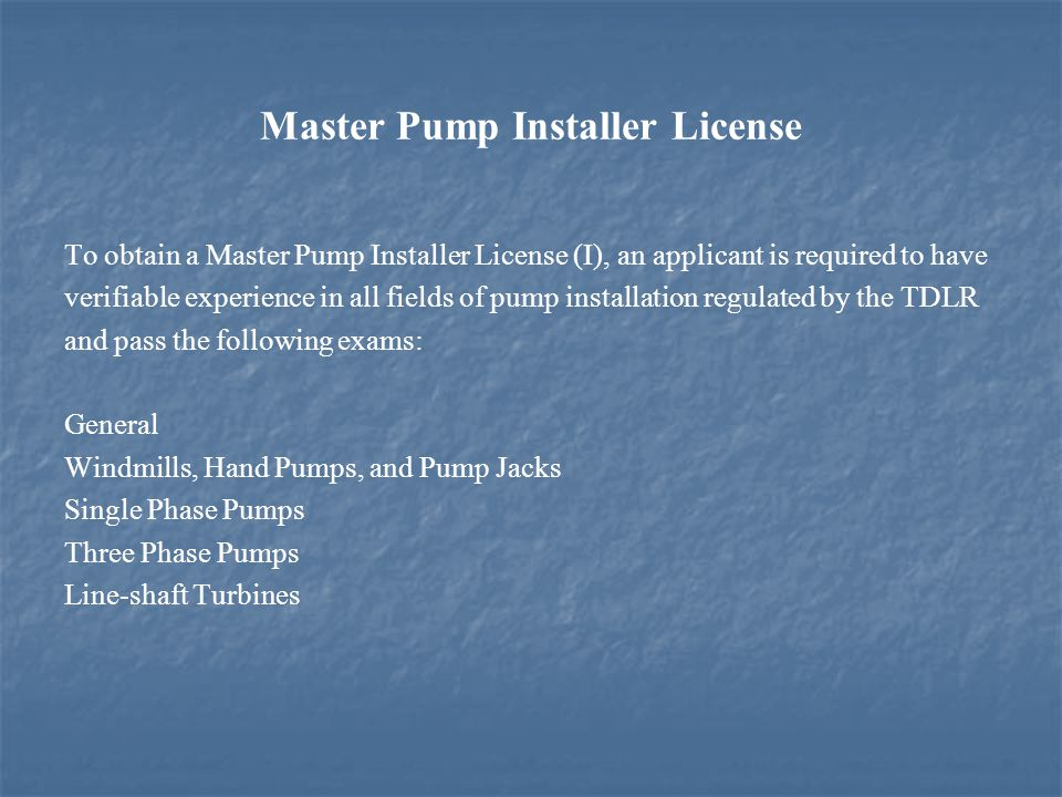 Master Pump Installer License To obtain a Master Pump Installer License (I), an applicant is required to have verifiable experience in all fields of pump installation regulated by the TDLR and pass the following exams: General Windmills, Hand Pumps, and Pump Jacks Single Phase Pumps Three Phase Pumps Line-shaft Turbines