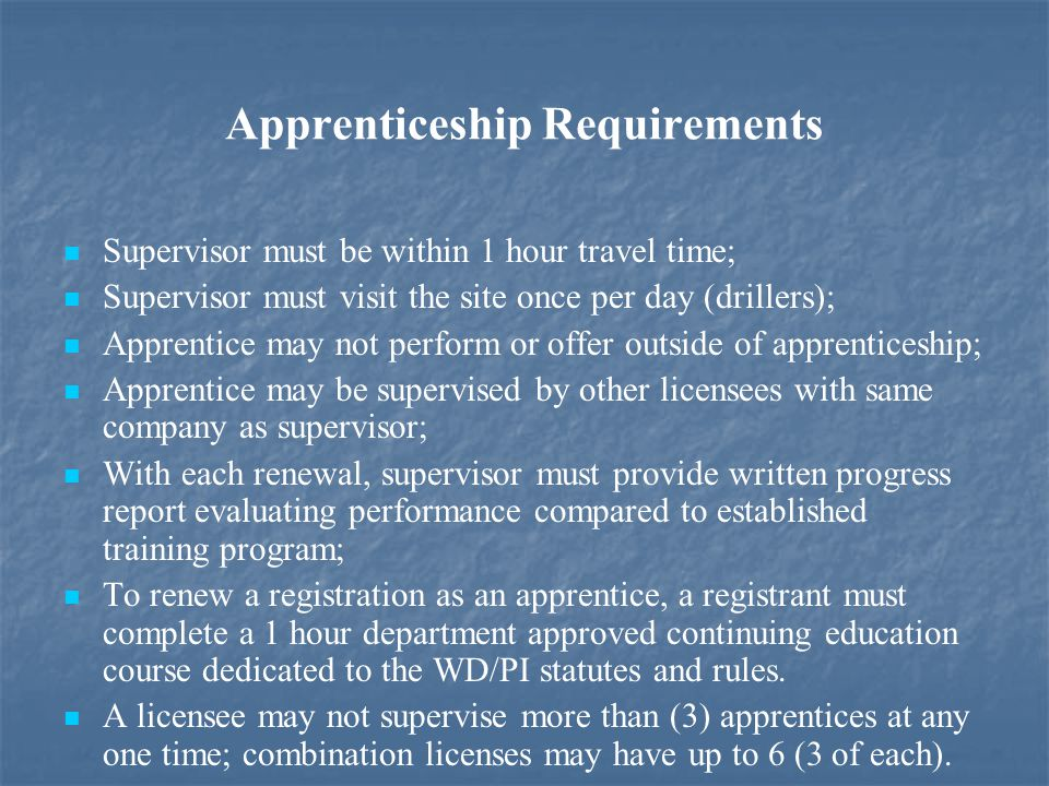 Apprenticeship Requirements Supervisor must be within 1 hour travel time; Supervisor must visit the site once per day (drillers); Apprentice may not perform or offer outside of apprenticeship; Apprentice may be supervised by other licensees with same company as supervisor; With each renewal, supervisor must provide written progress report evaluating performance compared to established training program; To renew a registration as an apprentice, a registrant must complete a 1 hour department approved continuing education course dedicated to the WD/PI statutes and rules.