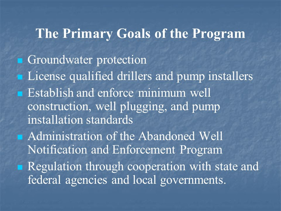 The Primary Goals of the Program Groundwater protection License qualified drillers and pump installers Establish and enforce minimum well construction, well plugging, and pump installation standards Administration of the Abandoned Well Notification and Enforcement Program Regulation through cooperation with state and federal agencies and local governments.