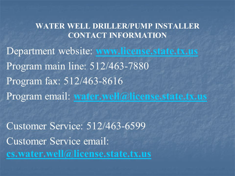 WATER WELL DRILLER/PUMP INSTALLER CONTACT INFORMATION Department website: www.license.state.tx.uswww.license.state.tx.us Program main line: 512/463-7880 Program fax: 512/463-8616 Program email: water.well@license.state.tx.uswater.well@license.state.tx.us Customer Service: 512/463-6599 Customer Service email: cs.water.well@license.state.tx.us cs.water.well@license.state.tx.us