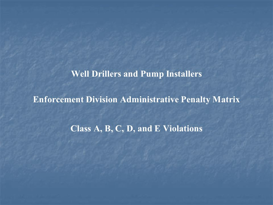 Well Drillers and Pump Installers Enforcement Division Administrative Penalty Matrix Class A, B, C, D, and E Violations