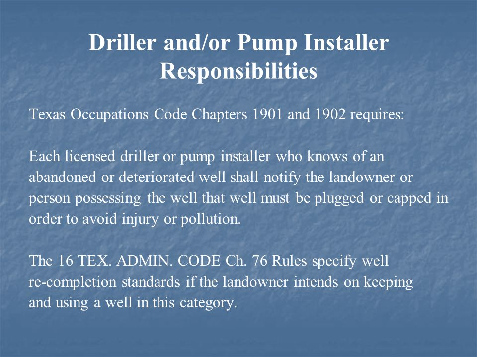 Driller and/or Pump Installer Responsibilities Texas Occupations Code Chapters 1901 and 1902 requires: Each licensed driller or pump installer who knows of an abandoned or deteriorated well shall notify the landowner or person possessing the well that well must be plugged or capped in order to avoid injury or pollution.