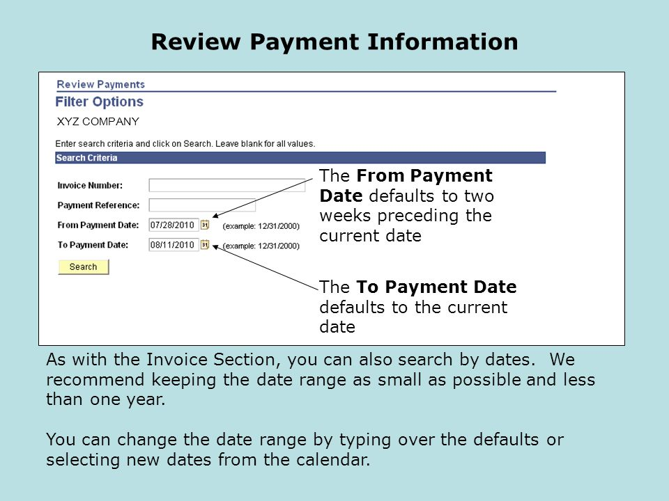 Review Payment Information The From Payment Date defaults to two weeks preceding the current date The To Payment Date defaults to the current date XYZ COMPANY As with the Invoice Section, you can also search by dates.