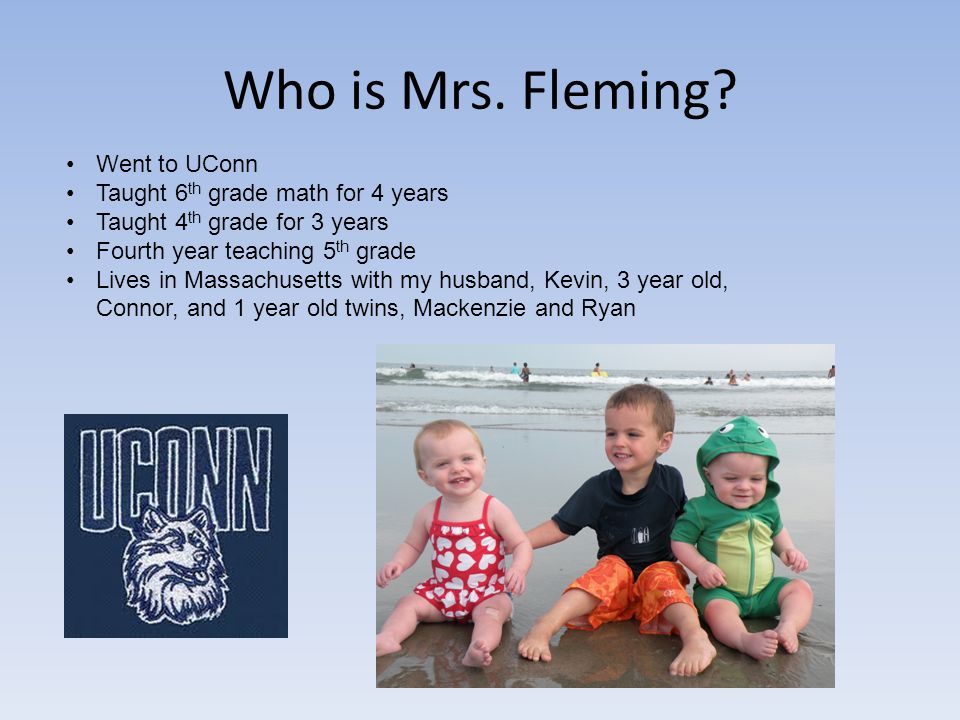 Who is Mrs. Fleming? Went to UConn Taught 6 th grade math for 4 years Taught 4 th grade for 3 years Fourth year teaching 5 th grade Lives in Massachus