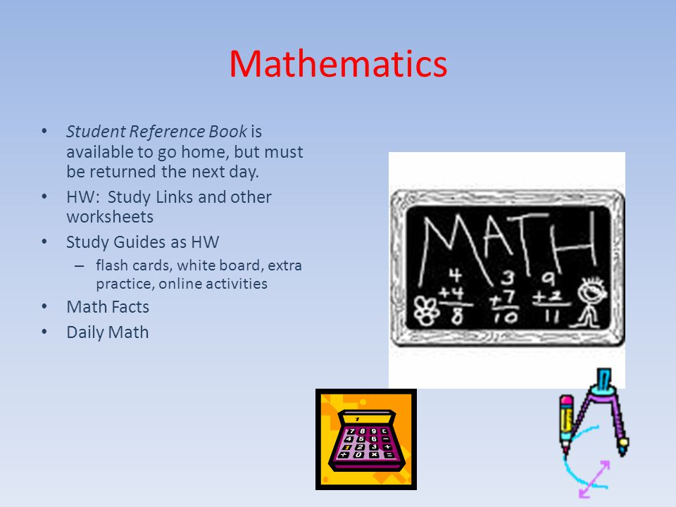Mathematics Student Reference Book is available to go home, but must be returned the next day. HW: Study Links and other worksheets Study Guides as HW