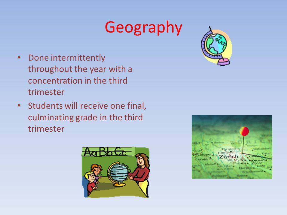 Geography Done intermittently throughout the year with a concentration in the third trimester Students will receive one final, culminating grade in the third trimester