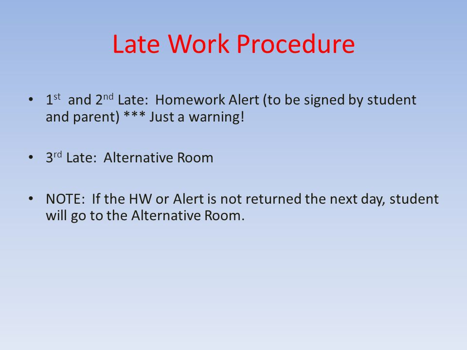 Late Work Procedure 1 st and 2 nd Late: Homework Alert (to be signed by student and parent) *** Just a warning! 3 rd Late: Alternative Room NOTE: If t