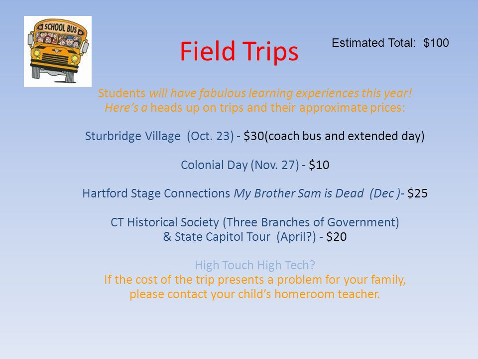 Field Trips Students will have fabulous learning experiences this year! Here's a heads up on trips and their approximate prices: Sturbridge Village (O