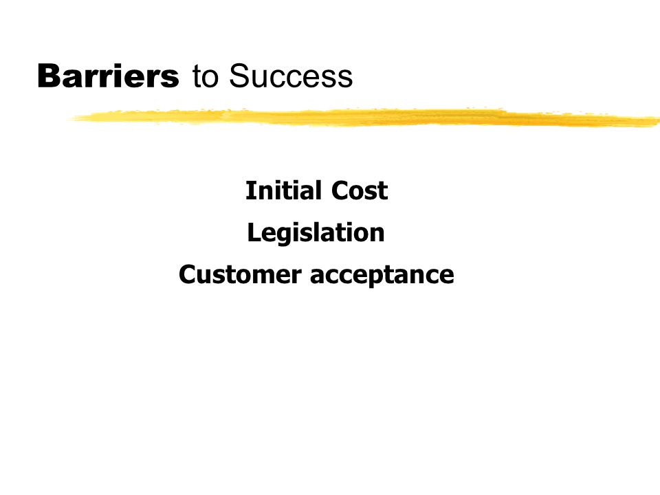 Barriers to Success Initial Cost Legislation Customer acceptance
