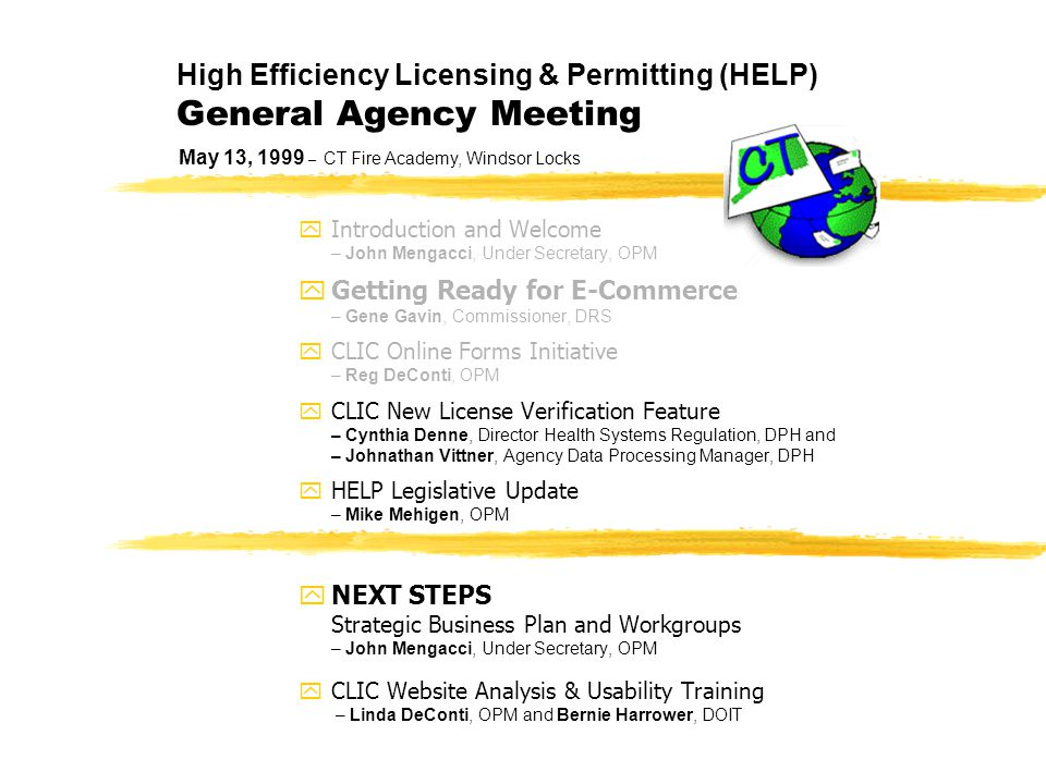 High Efficiency Licensing & Permitting (HELP) General Agency Meeting  Introduction and Welcome – John Mengacci, Under Secretary, OPM  Getting Ready for E-Commerce – Gene Gavin, Commissioner, DRS  CLIC Online Forms Initiative – Reg DeConti, OPM  CLIC New License Verification Feature – Cynthia Denne, Director Health Systems Regulation, DPH and – Johnathan Vittner, Agency Data Processing Manager, DPH  HELP Legislative Update – Mike Mehigen, OPM  NEXT STEPS Strategic Business Plan and Workgroups – John Mengacci, Under Secretary, OPM  CLIC Website Analysis & Usability Training – Linda DeConti, OPM and Bernie Harrower, DOIT May 13, 1999 – CT Fire Academy, Windsor Locks
