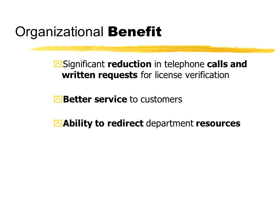 Organizational Benefit ySignificant reduction in telephone calls and written requests for license verification yBetter service to customers yAbility to redirect department resources