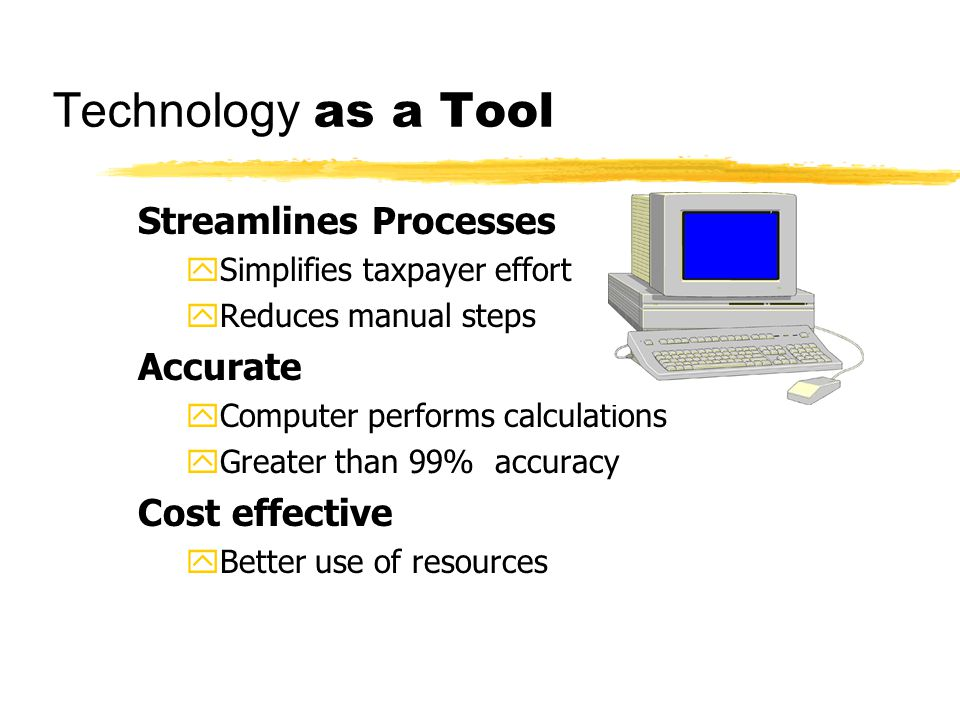 Technology as a Tool Streamlines Processes ySimplifies taxpayer effort yReduces manual steps Accurate yComputer performs calculations yGreater than 99% accuracy Cost effective yBetter use of resources