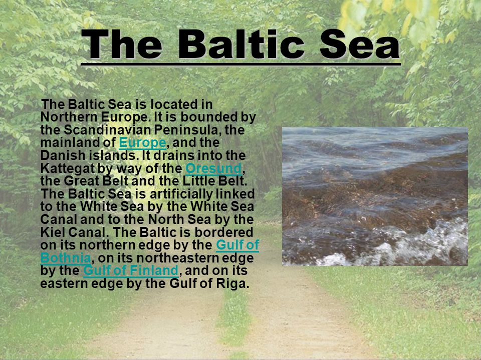 The Baltic Sea The Baltic Sea is located in Northern Europe. It is bounded by the Scandinavian Peninsula, the mainland of Europe, and the Danish islan