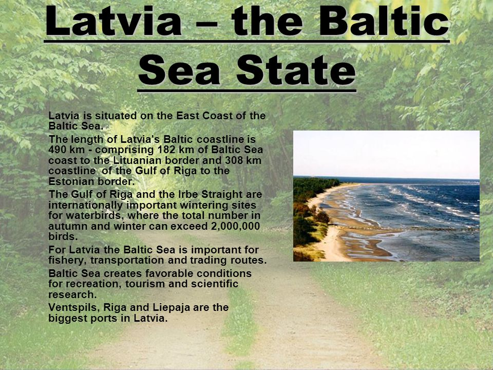 Latvia – the Baltic Sea State Latvia is situated on the East Coast of the Baltic Sea. The length of Latvia's Baltic coastline is 490 km - comprising 1