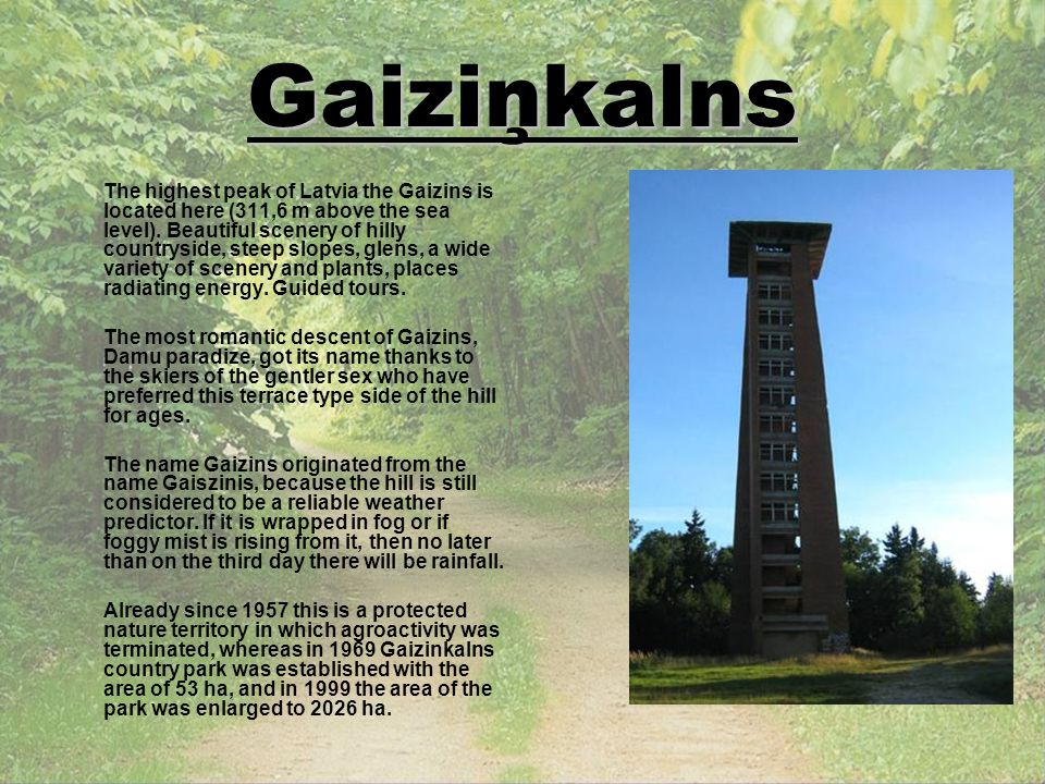 Gaiziņkalns The highest peak of Latvia the Gaizins is located here (311,6 m above the sea level). Beautiful scenery of hilly countryside, steep slopes