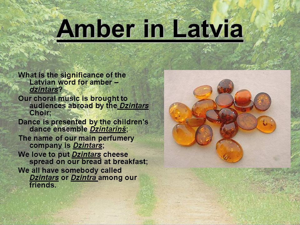 Amber in Latvia What is the significance of the Latvian word for amber – dzintars? Our choral music is brought to audiences abroad by the Dzintars Cho