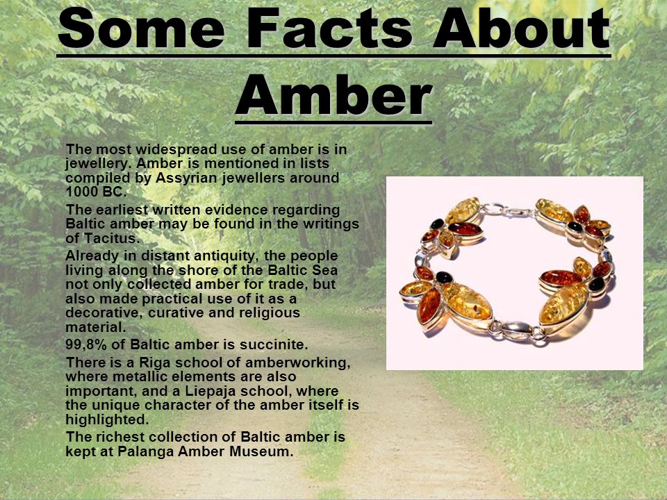Some Facts About Amber The most widespread use of amber is in jewellery. Amber is mentioned in lists compiled by Assyrian jewellers around 1000 BC. Th