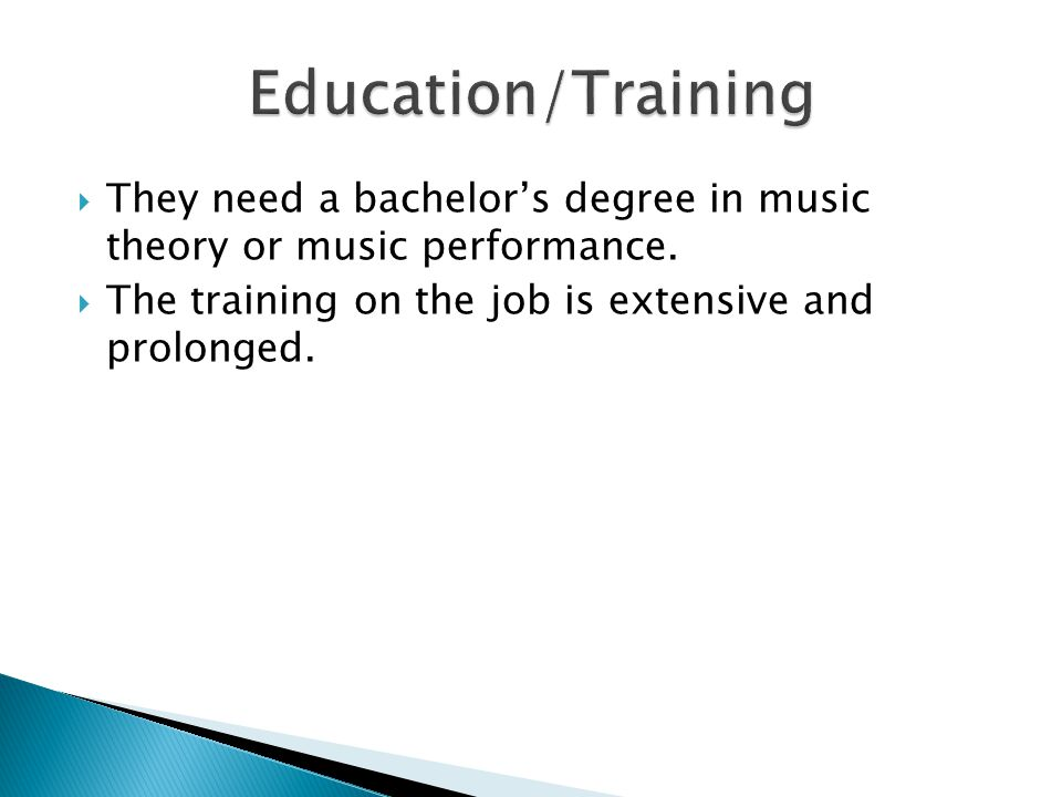  They need a bachelor's degree in music theory or music performance.