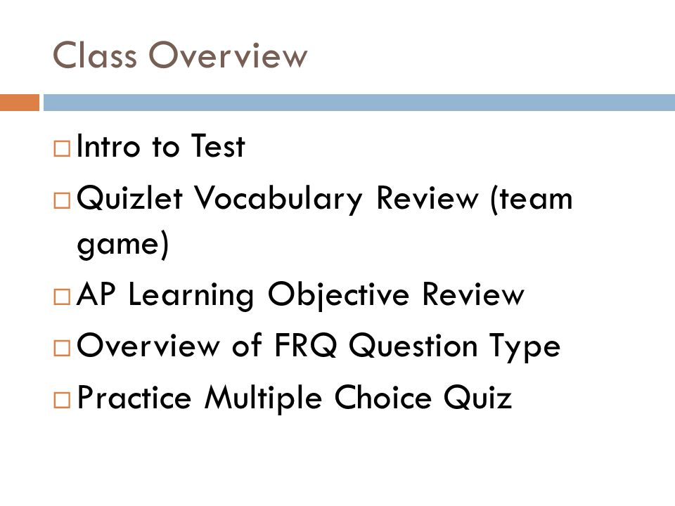 Class Overview  Intro to Test  Quizlet Vocabulary Review (team game)  AP Learning Objective Review  Overview of FRQ Question Type  Practice Multiple Choice Quiz
