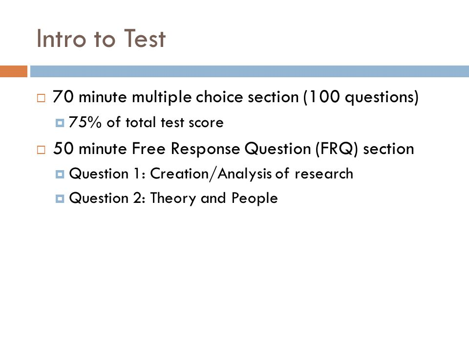Intro to Test  70 minute multiple choice section (100 questions)  75% of total test score  50 minute Free Response Question (FRQ) section  Question 1: Creation/Analysis of research  Question 2: Theory and People