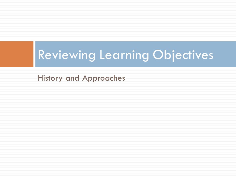 History and Approaches Reviewing Learning Objectives