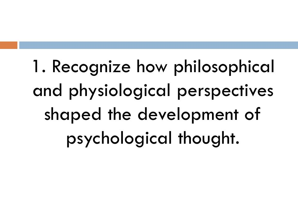 1. Recognize how philosophical and physiological perspectives shaped the development of psychological thought.