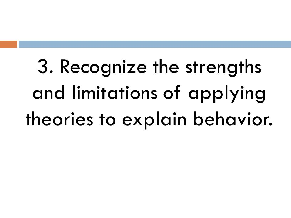 3. Recognize the strengths and limitations of applying theories to explain behavior.