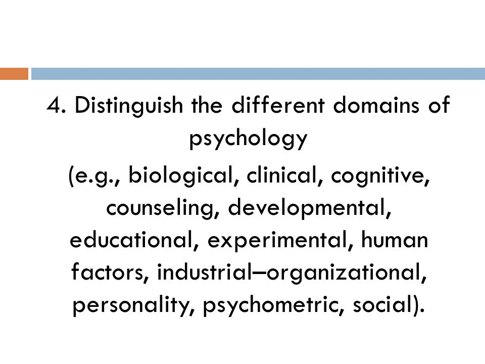 4. Distinguish the different domains of psychology (e.g., biological, clinical, cognitive, counseling, developmental, educational, experimental, human