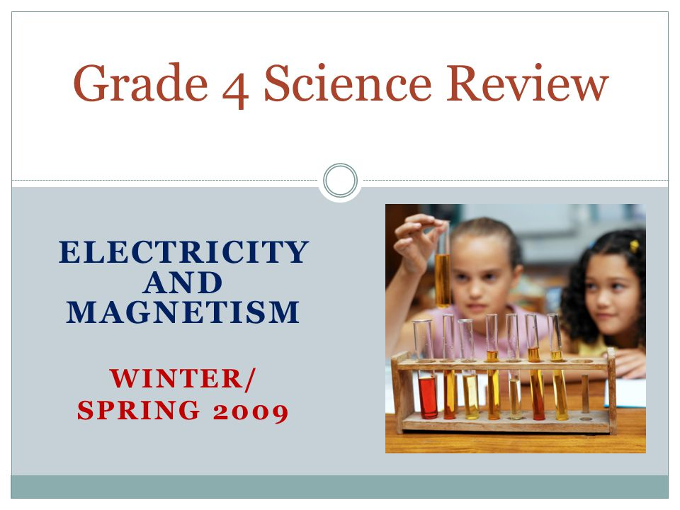 ELECTRICITY AND MAGNETISM WINTER/ SPRING 2009 Grade 4 Science Review