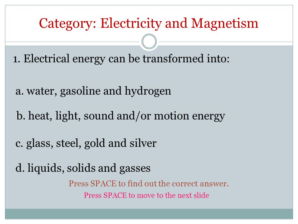 Category: Electricity and Magnetism 1. Electrical energy can be transformed into: b.