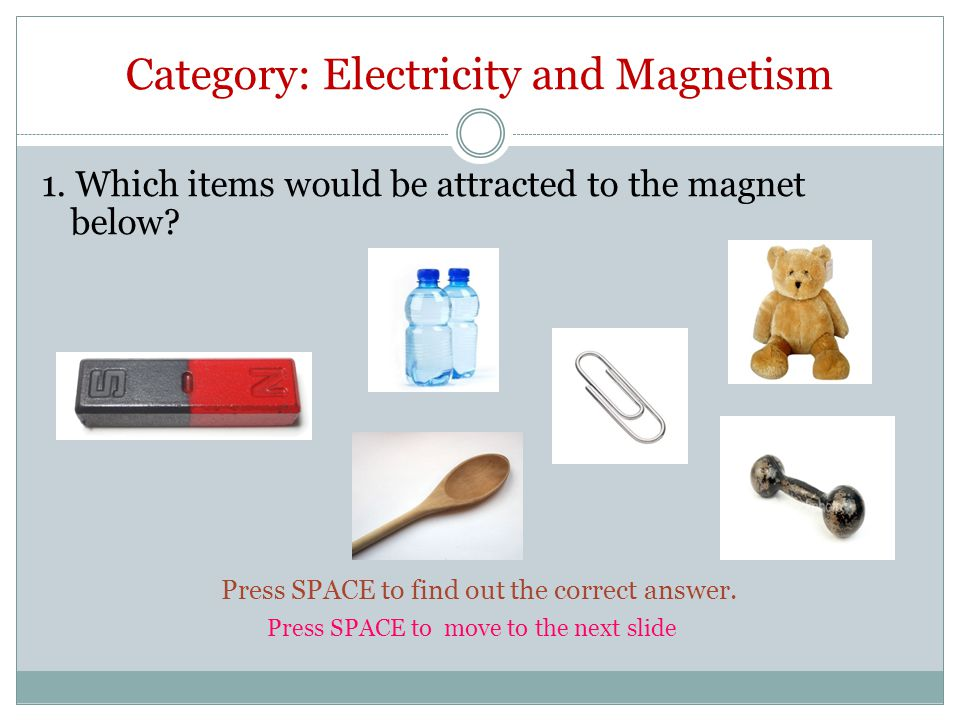 Category: Electricity and Magnetism 1. Which items would be attracted to the magnet below.
