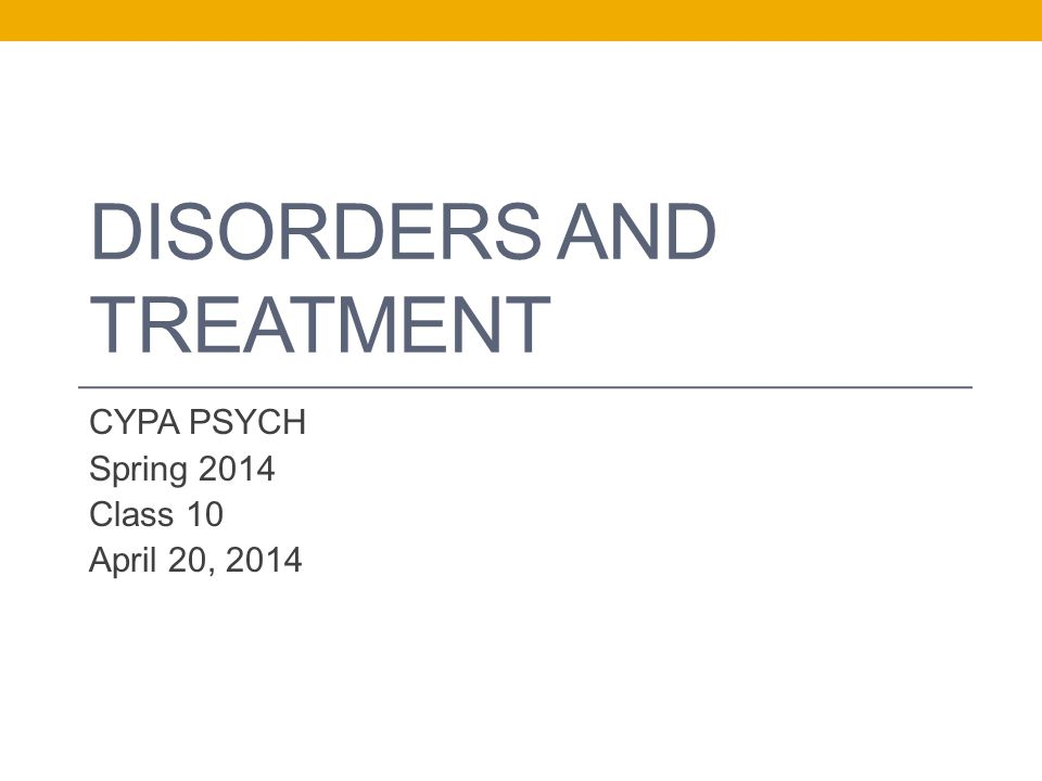 DISORDERS AND TREATMENT CYPA PSYCH Spring 2014 Class 10 April 20, 2014