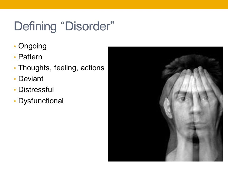 Defining Disorder Ongoing Pattern Thoughts, feeling, actions Deviant Distressful Dysfunctional