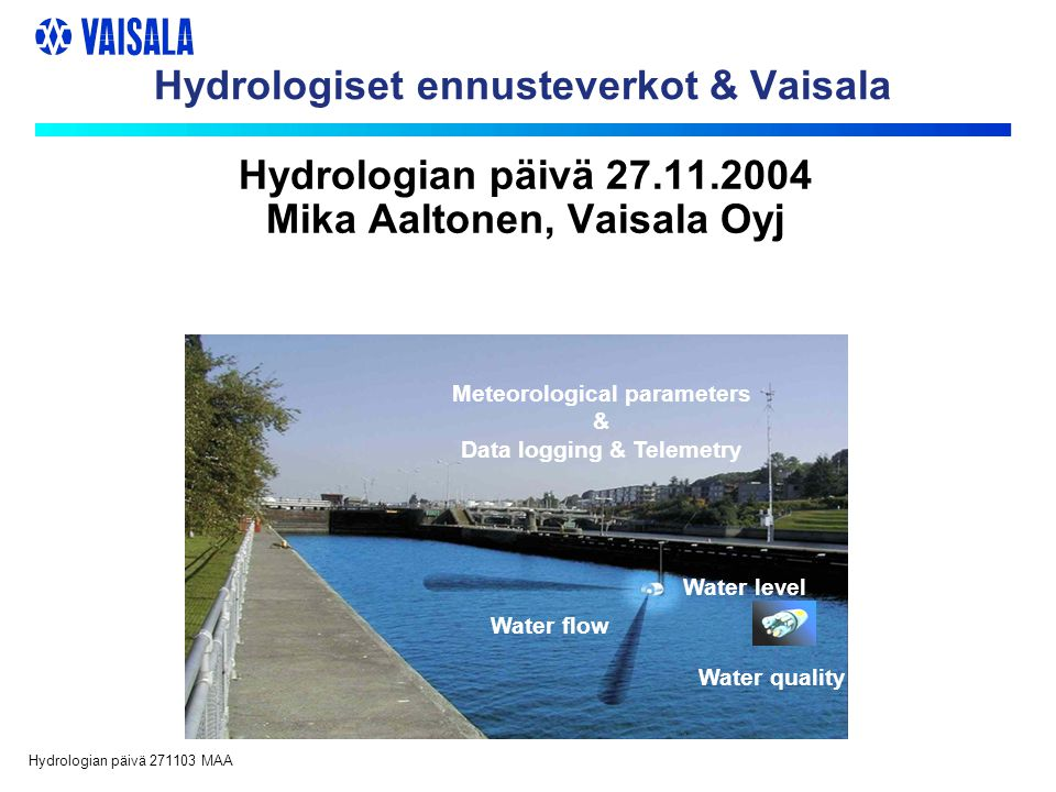 Hydrologian päivä 271103 MAA Hydrologiset ennusteverkot & Vaisala Water flow Water quality Meteorological parameters & Data logging & Telemetry Water level Hydrologian päivä 27.11.2004 Mika Aaltonen, Vaisala Oyj