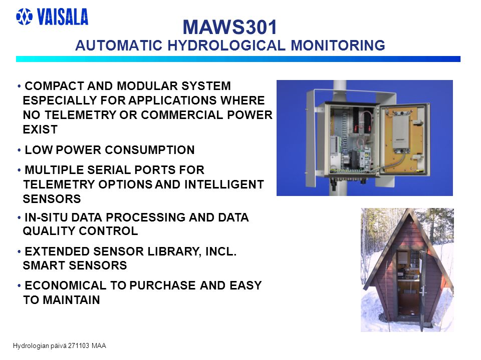 Hydrologian päivä 271103 MAA MAWS301 AUTOMATIC HYDROLOGICAL MONITORING COMPACT AND MODULAR SYSTEM ESPECIALLY FOR APPLICATIONS WHERE NO TELEMETRY OR COMMERCIAL POWER EXIST LOW POWER CONSUMPTION MULTIPLE SERIAL PORTS FOR TELEMETRY OPTIONS AND INTELLIGENT SENSORS IN-SITU DATA PROCESSING AND DATA QUALITY CONTROL EXTENDED SENSOR LIBRARY, INCL.