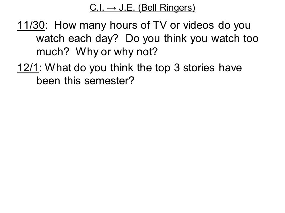 C.I.→ J.E. (Bell Ringers) 11/30: How many hours of TV or videos do you watch each day.