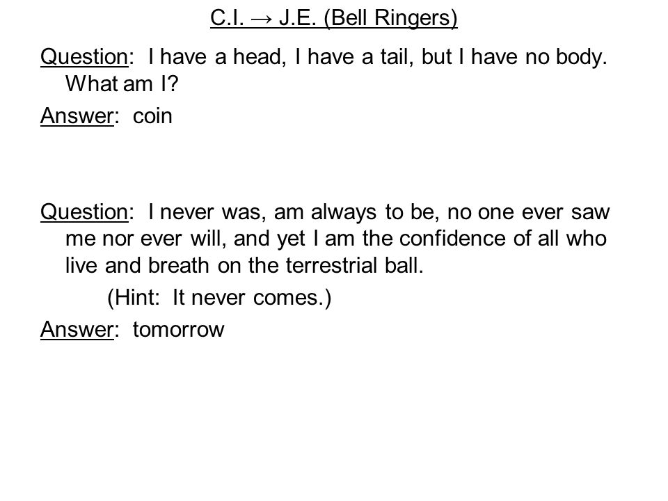 C.I.→ J.E. (Bell Ringers) Question: I have a head, I have a tail, but I have no body.