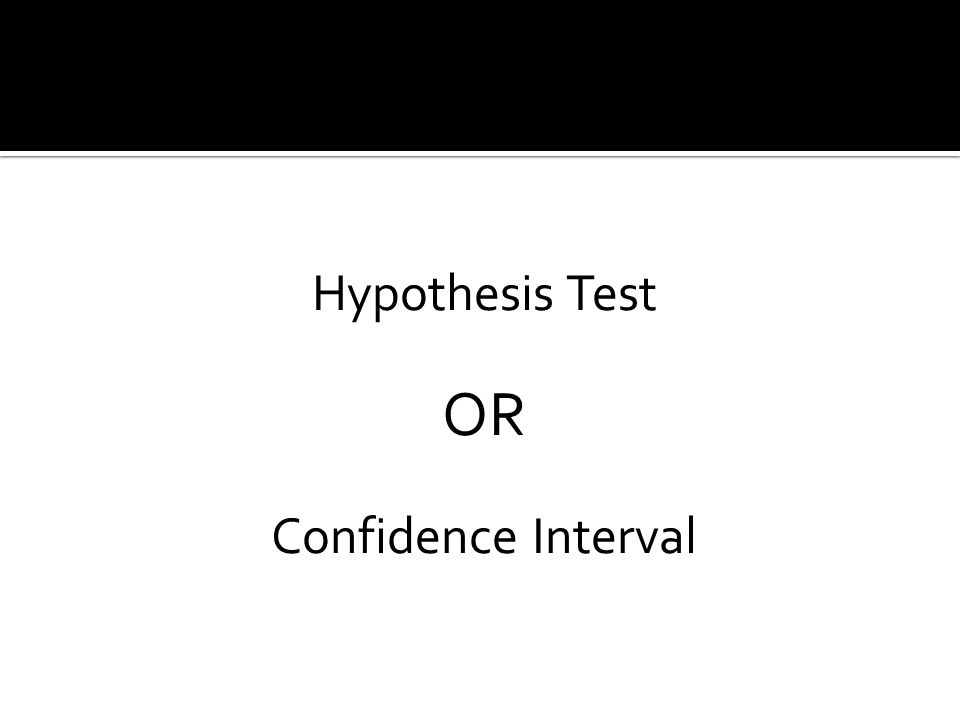 Hypothesis Test OR Confidence Interval