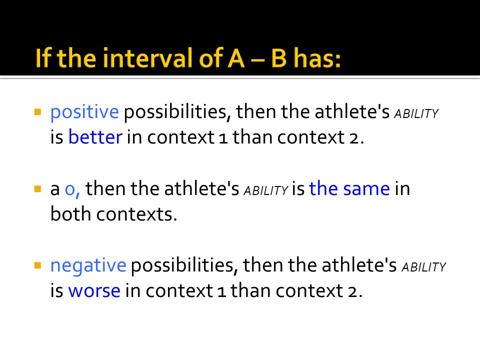  positive possibilities, then the athlete s ABILITY is better in context 1 than context 2.