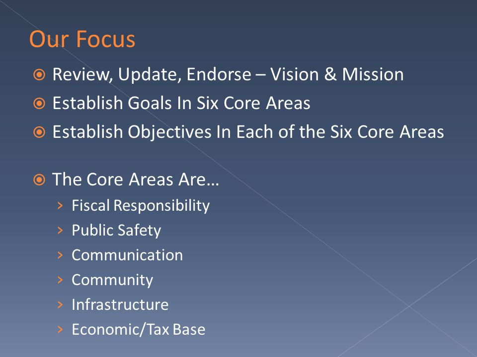  Review, Update, Endorse – Vision & Mission  Establish Goals In Six Core Areas  Establish Objectives In Each of the Six Core Areas  The Core Areas Are… › Fiscal Responsibility › Public Safety › Communication › Community › Infrastructure › Economic/Tax Base Our Focus