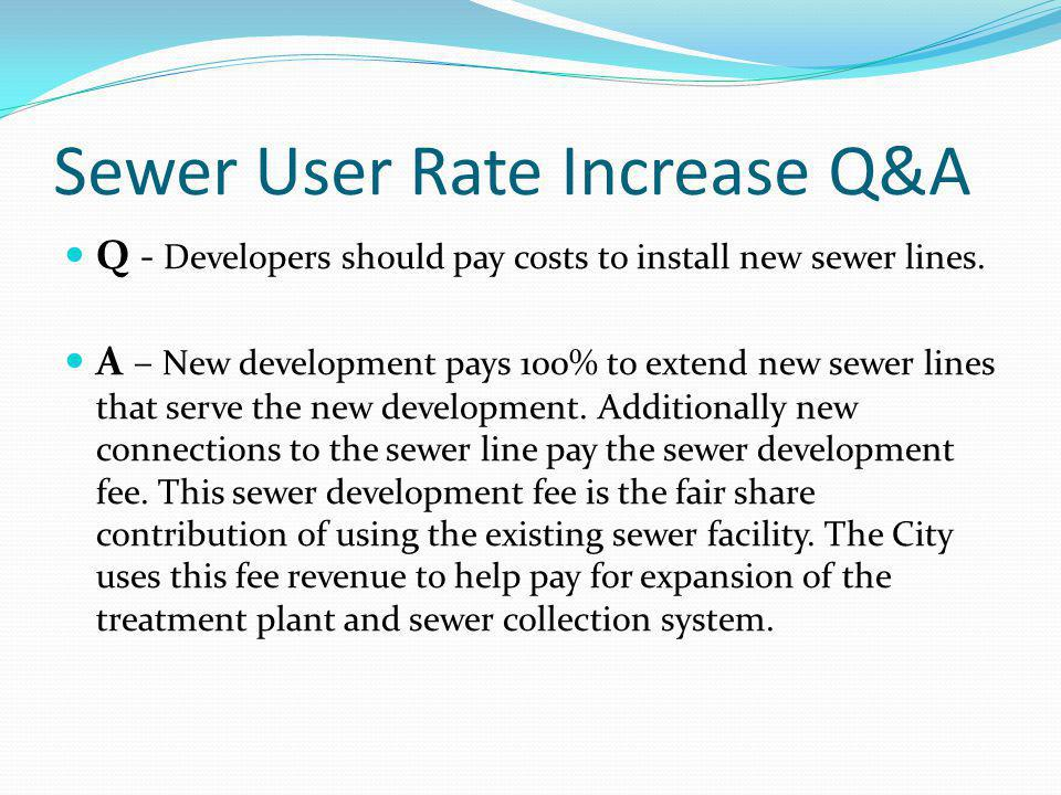 Sewer User Rate Increase Q&A Q - Developers should pay costs to install new sewer lines. A – New development pays 100% to extend new sewer lines that