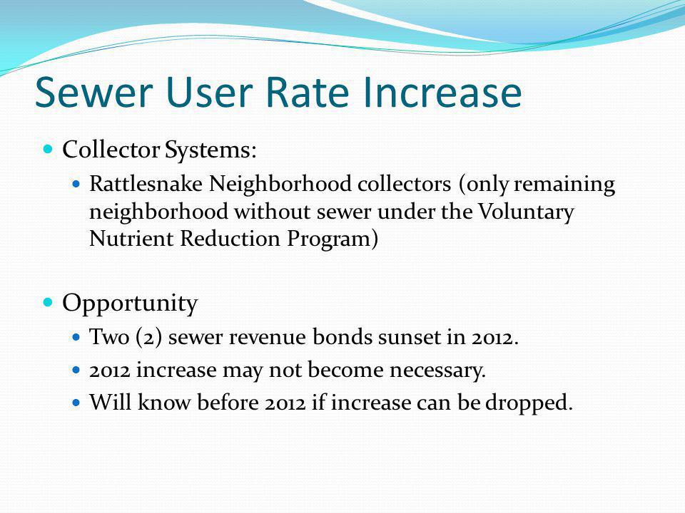 Sewer User Rate Increase Collector Systems: Rattlesnake Neighborhood collectors (only remaining neighborhood without sewer under the Voluntary Nutrient Reduction Program) Opportunity Two (2) sewer revenue bonds sunset in 2012.