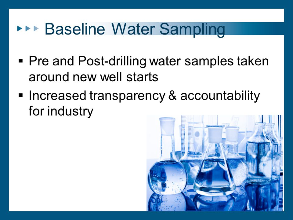 Baseline Water Sampling  Pre and Post-drilling water samples taken around new well starts  Increased transparency & accountability for industry