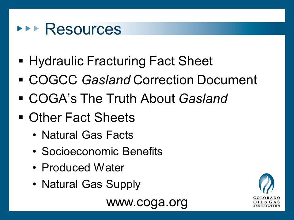 Resources  Hydraulic Fracturing Fact Sheet  COGCC Gasland Correction Document  COGA's The Truth About Gasland  Other Fact Sheets Natural Gas Facts Socioeconomic Benefits Produced Water Natural Gas Supply www.coga.org