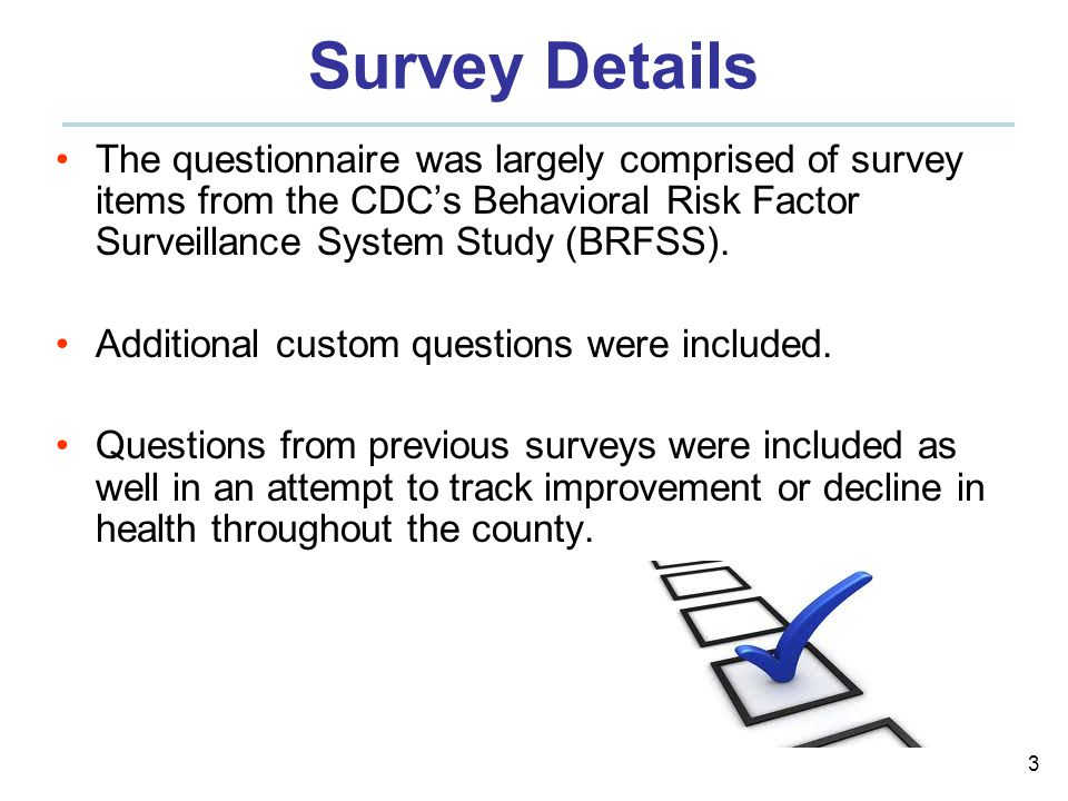 3 Survey Details The questionnaire was largely comprised of survey items from the CDC's Behavioral Risk Factor Surveillance System Study (BRFSS).
