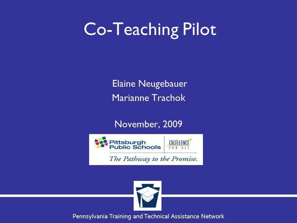 Pennsylvania Training and Technical Assistance Network Co-Teaching Pilot Elaine Neugebauer Marianne Trachok November, 2009